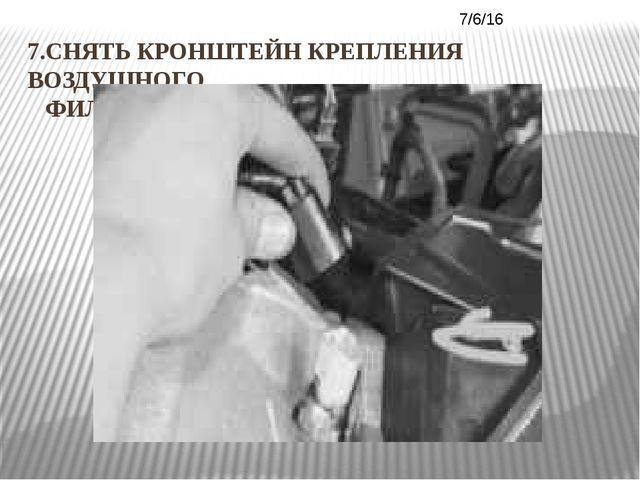 7.СНЯТЬ КРОНШТЕЙН КРЕПЛЕНИЯ ВОЗДУШНОГО ФИЛЬТРА