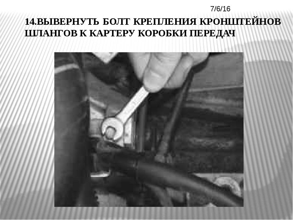 14.ВЫВЕРНУТЬ БОЛТ КРЕПЛЕНИЯ КРОНШТЕЙНОВ ШЛАНГОВ К КАРТЕРУ КОРОБКИ ПЕРЕДАЧ