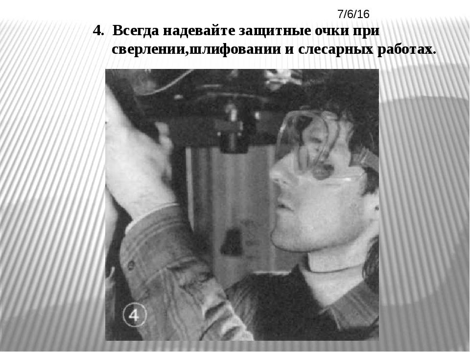 4. Всегда надевайте защитные очки при сверлении,шлифовании и слесарных работ...