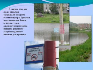 В связи с тем, что люди отдыхая, скидывали в водоем остатки мусора, бутылки,