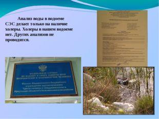 Анализ воды в водоеме СЭС делает только на наличие холеры. Холеры в нашем во
