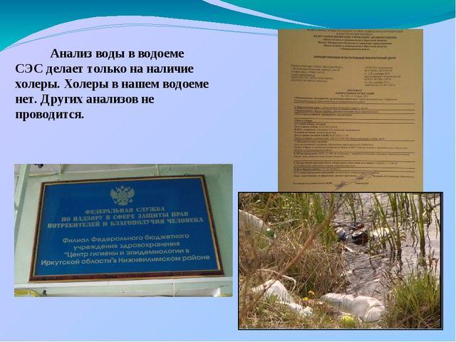 Анализ воды в водоеме СЭС делает только на наличие холеры. Холеры в нашем во...
