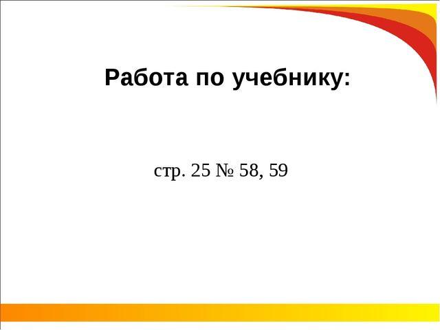 Работа по учебнику: стр. 25 № 58, 59