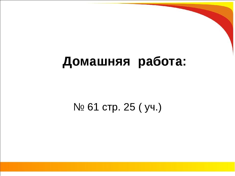 Домашняя работа: № 61 стр. 25 ( уч.)