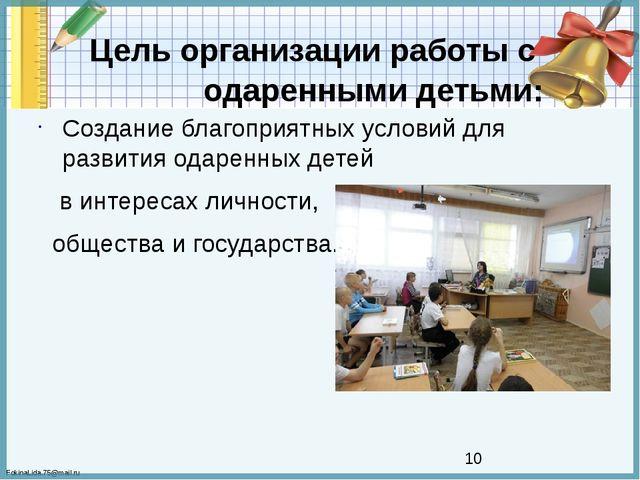 Цель организации работы с одаренными детьми: Создание благоприятных условий...