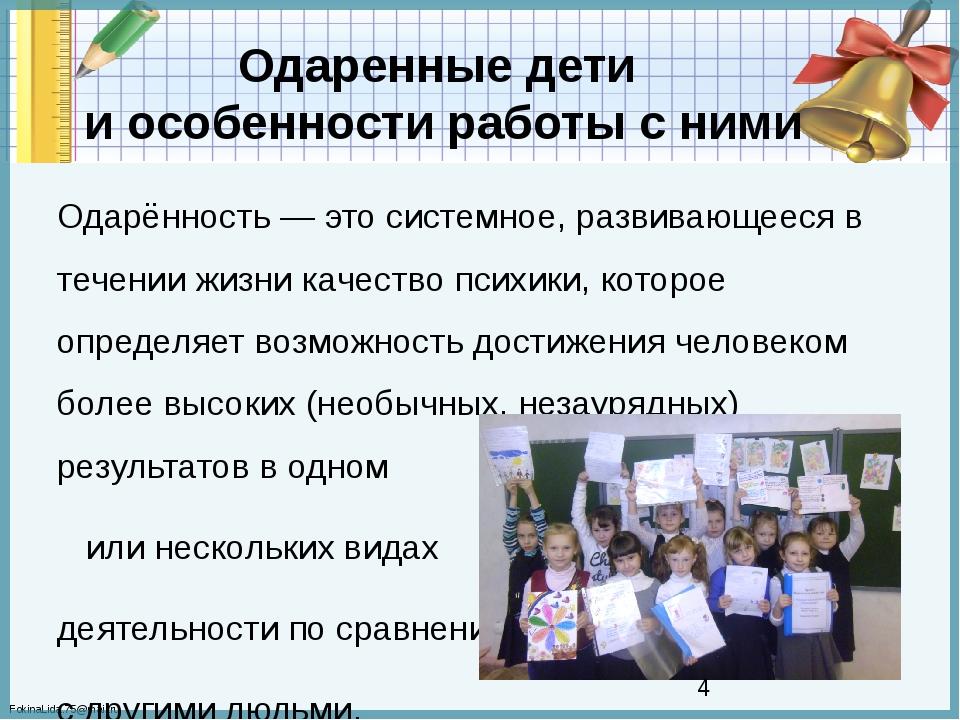 Одаренные дети и особенности работы с ними Одарённость — это системное, разви...