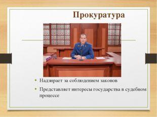 Прокуратура Надзирает за соблюдением законов Представляет интересы государств