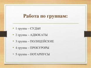 Работа по группам: 1 группа – СУДЬИ 2 группа – АДВОКАТЫ 3 группа – ПОЛИЦЕЙСКИ