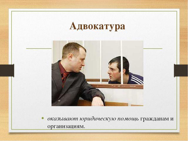 Адвокатура оказывают юридическую помощь гражданам и организациям.
