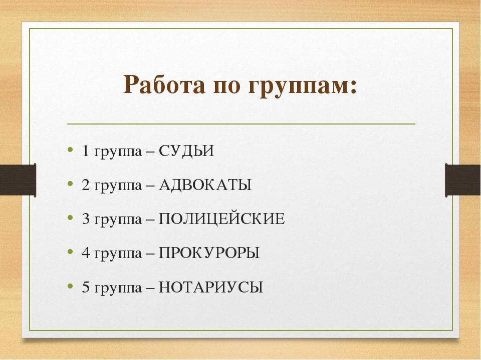 Работа по группам: 1 группа – СУДЬИ 2 группа – АДВОКАТЫ 3 группа – ПОЛИЦЕЙСКИ...