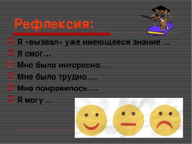Рефлексия: Я «вызвал» уже имеющееся знание … Я смог… Мне было интересно…. Мне...
