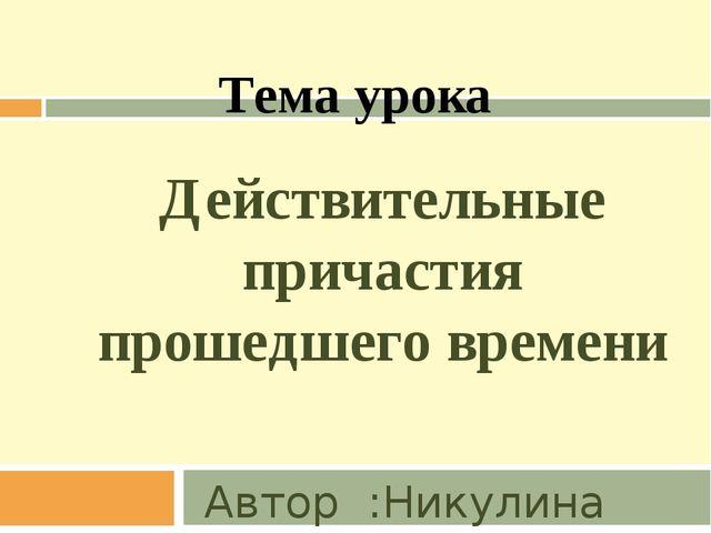 Действительные причастия прошедшего времени Автор :Никулина Светлана Николаев...