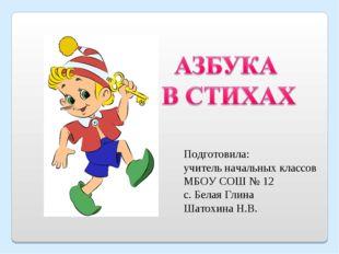 Подготовила: учитель начальных классов МБОУ СОШ № 12 с. Белая Глина Шатохина