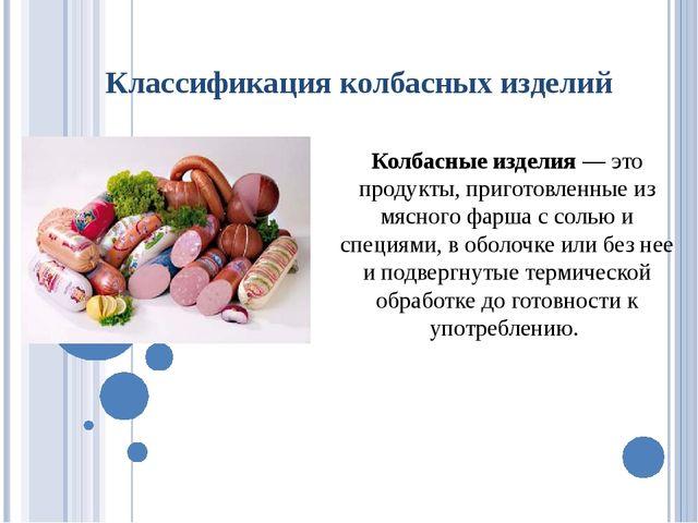 Классификация колбасных изделий Колбасные изделия — это продукты, приготовлен...