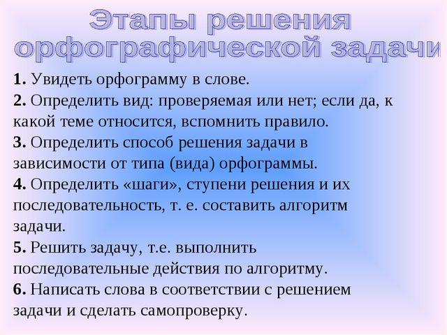 1. Увидеть орфограмму в слове. 2. Определить вид: проверяемая или нет; если д...