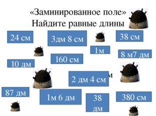 «Заминированное поле» Найдите равные длины 24 см 3дм 8 см 38 см 160 см 10 дм