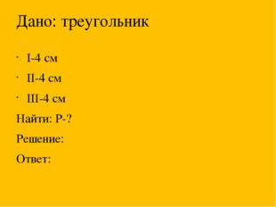 Дано: треугольник I-4 см II-4 см III-4 см Найти: Р-? Решение: Ответ: