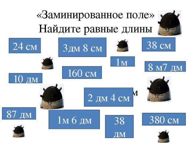«Заминированное поле» Найдите равные длины 24 см 3дм 8 см 38 см 160 см 10 дм...