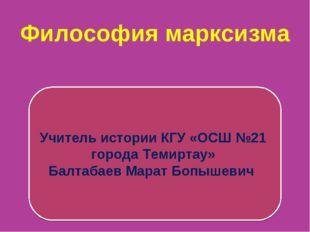 Философия марксизма Учитель истории КГУ «ОСШ №21 города Темиртау» Балтабаев М