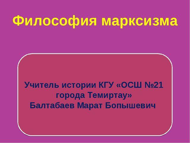 Философия марксизма Учитель истории КГУ «ОСШ №21 города Темиртау» Балтабаев М...