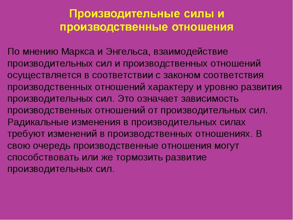 По мнению Маркса и Энгельса, взаимодействие производительных сил и производст...