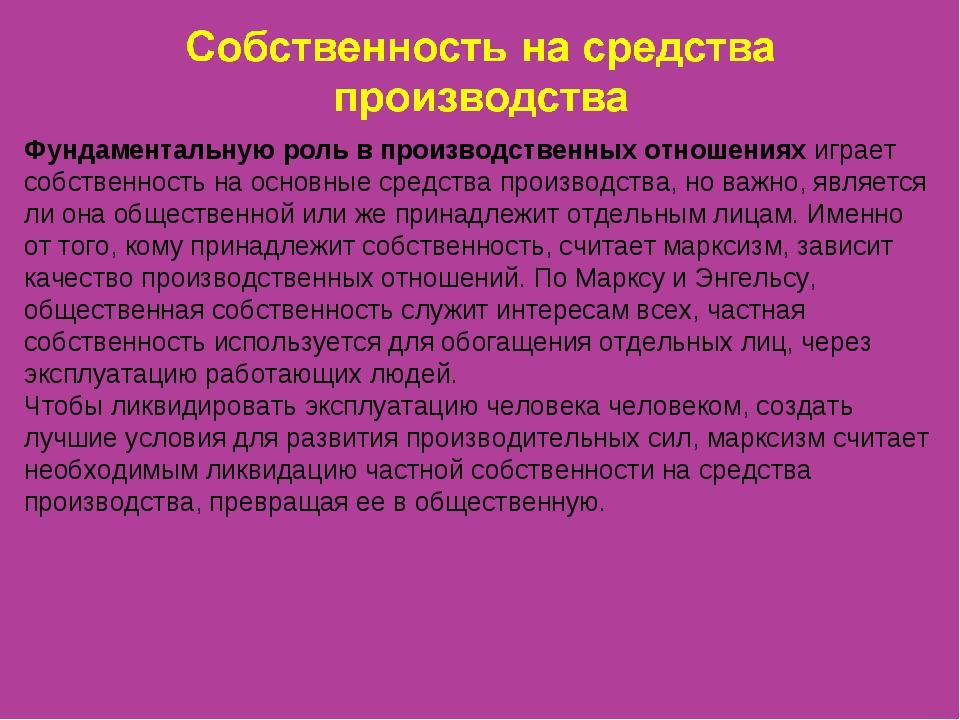Фундаментальную роль в производственных отношениях играет собственность на ос...