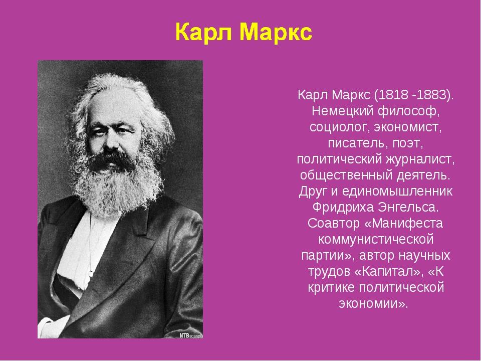 Карл Маркс (1818 -1883). Немецкий философ, социолог, экономист, писатель, поэ...