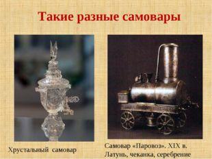 Такие разные самовары Хрустальный самовар Самовар «Паровоз». XIX в. Латунь,
