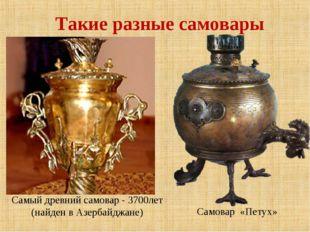 Такие разные самовары Самый древний самовар - 3700лет (найден в Азербайджане