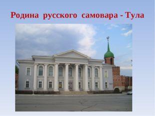 Родина русского самовара - Тула