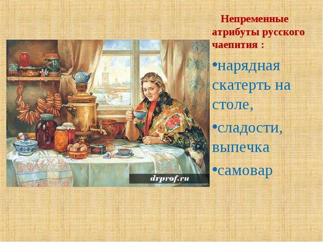 Непременные атрибуты русского чаепития : нарядная скатерть на столе, сладост...