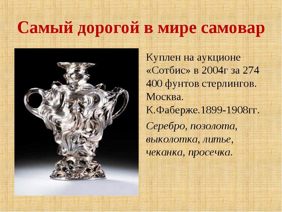 Самый дорогой в мире самовар Куплен на аукционе «Сотбис» в 2004г за 274 400 ф...