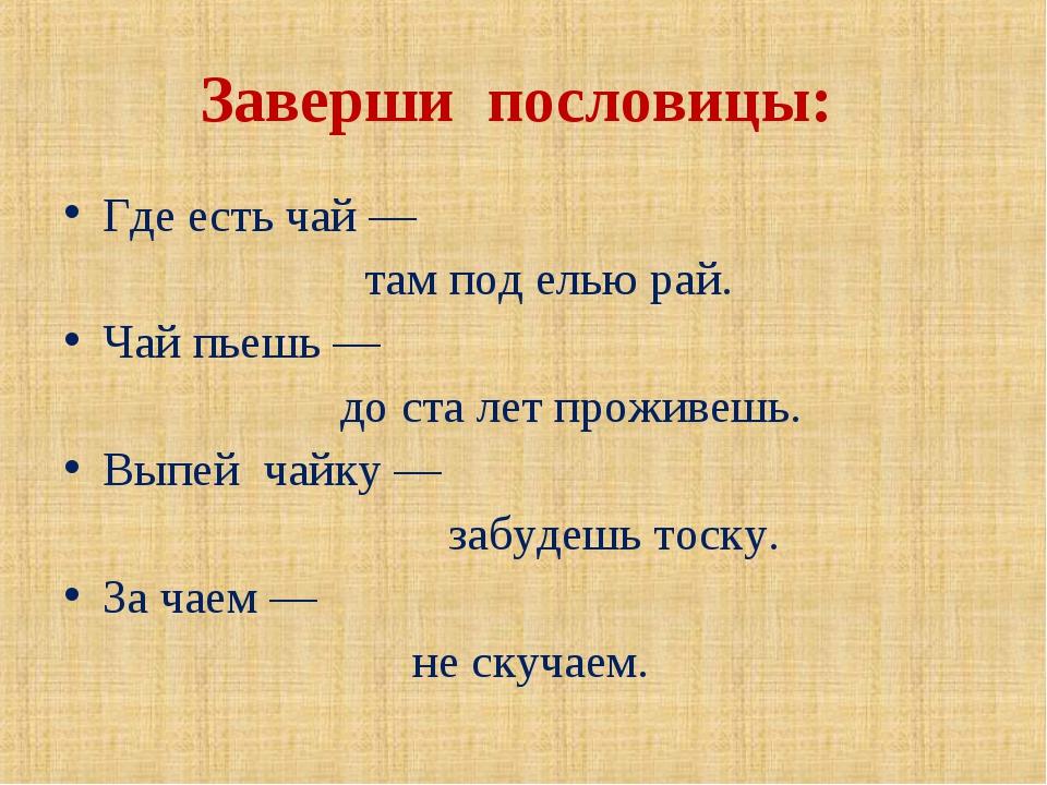 Заверши пословицы: Где есть чай — там под елью рай. Чай пьешь — до ста лет пр...