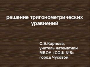 решение тригонометрических уравнений С.Э.Карпова, учитель математики МБОУ «СО