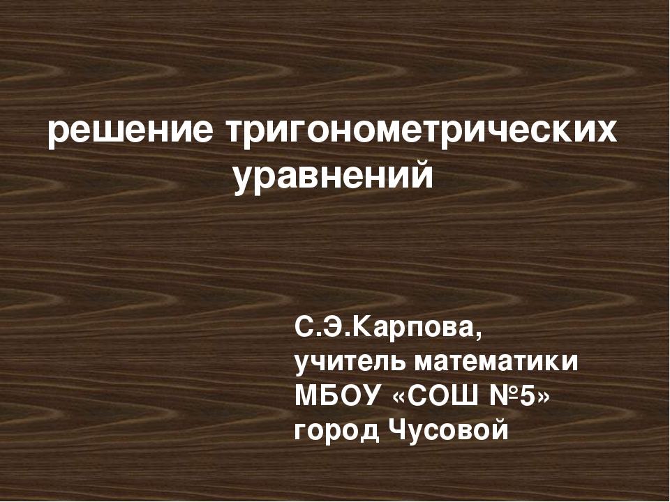 решение тригонометрических уравнений С.Э.Карпова, учитель математики МБОУ «СО...