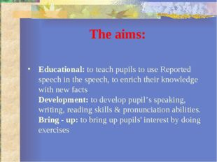 The aims: Educational: to teach pupils to use Reported speech in the speech,