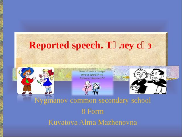 Reported speech. Төлеу сөз Nygmanov common secondary school 8 Form Kuvatova A...
