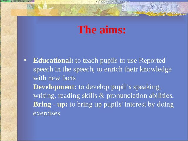 The aims: Educational: to teach pupils to use Reported speech in the speech,...
