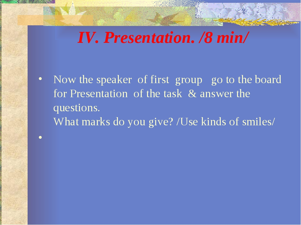 IV. Presentation. /8 min/ Now the speaker of first group go to the board for...