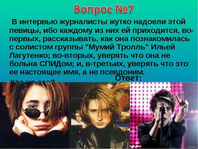В интервью журналисты жутко надоели этой певицы, ибо каждому из них ей прихо...
