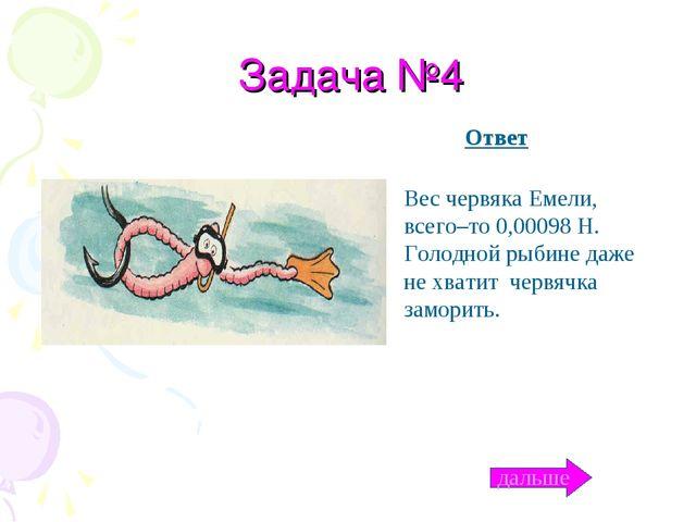 Задача №4 Вес червяка Емели, всего–то 0,00098 Н. Голодной рыбине даже не хват...