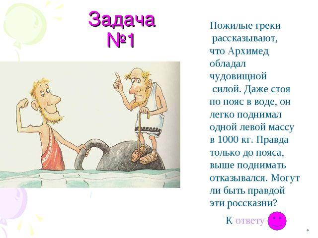 Задача №1 Пожилые греки рассказывают, что Архимед обладал чудовищной силой. Д...