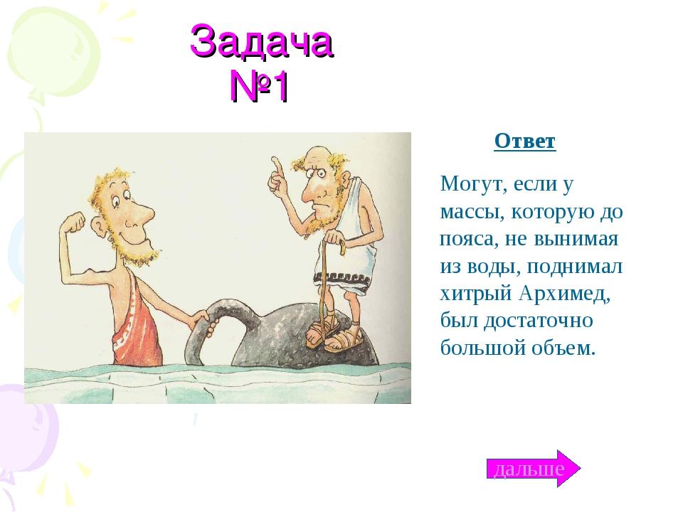 Задача №1 Ответ Могут, если у массы, которую до пояса, не вынимая из воды, по...