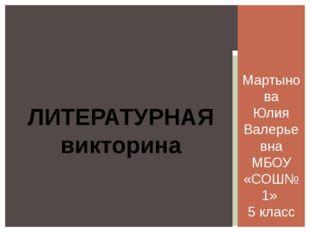 Мартынова Юлия Валерьевна МБОУ «СОШ№1» 5 класс ЛИТЕРАТУРНАЯ викторина