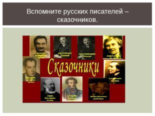 Вспомните русских писателей – сказочников.