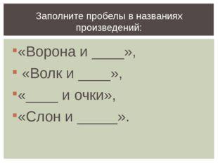 «Ворона и ____», «Волк и ____», «____ и очки», «Слон и _____». Заполните проб
