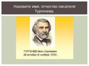 Назовите имя, отчество писателя Тургенева.