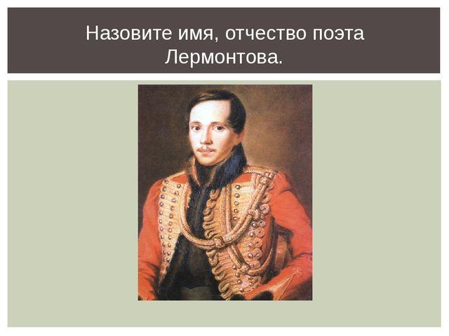 Назовите имя, отчество поэта Лермонтова.