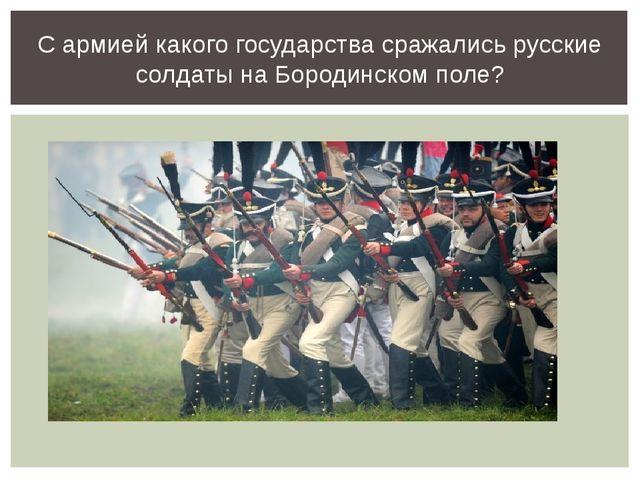 С армией какого государства сражались русские солдаты на Бородинском поле?