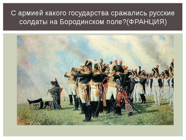 С армией какого государства сражались русские солдаты на Бородинском поле?(ФР...